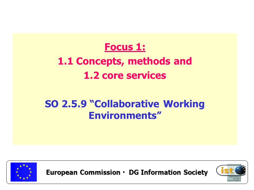 European Commission DG Information Society Focus 1: 1.1 Concepts, methods and 1.2 core services SO 2.5.9 Collaborative Working Environments