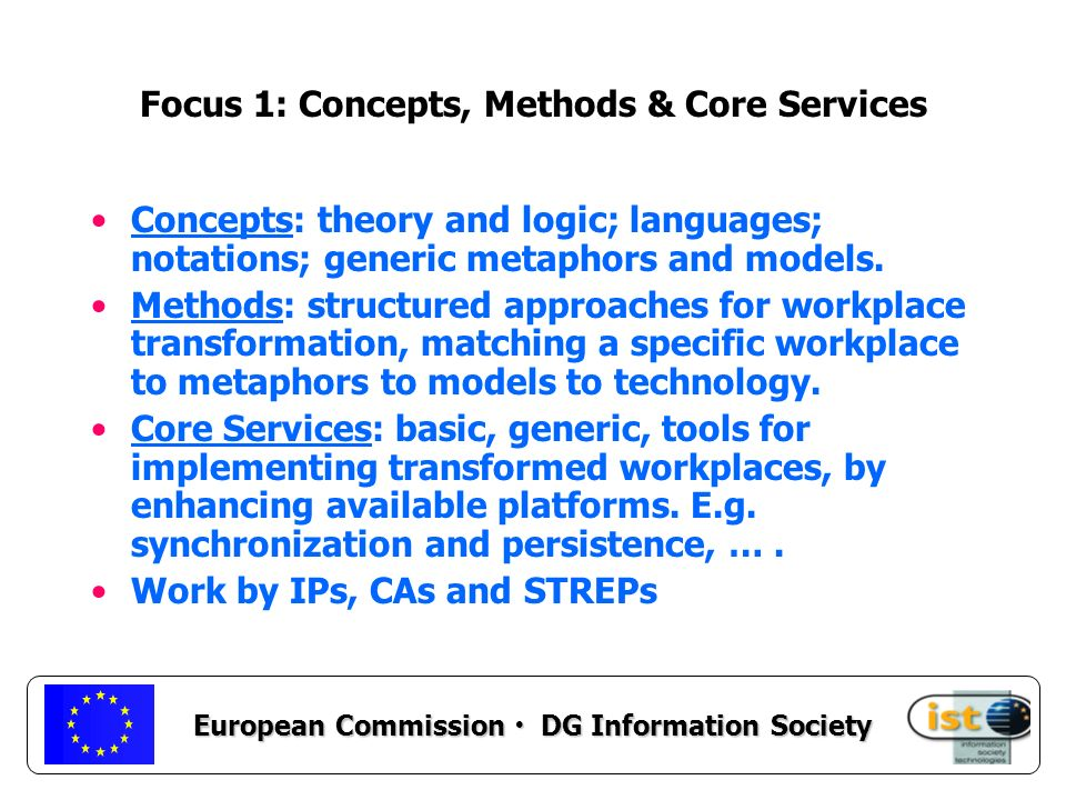 European Commission DG Information Society Focus 1: Concepts, Methods & Core Services Concepts: theory and logic; languages; notations; generic metaphors and models.