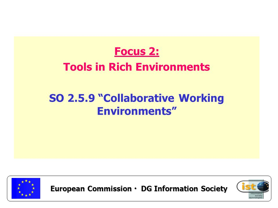 European Commission DG Information Society Focus 2: Tools in Rich Environments SO 2.5.9 Collaborative Working Environments