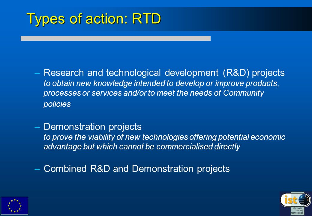 Types of action: RTD – –Research and technological development (R&D) projects to obtain new knowledge intended to develop or improve products, processes or services and/or to meet the needs of Community policies – –Demonstration projects to prove the viability of new technologies offering potential economic advantage but which cannot be commercialised directly – –Combined R&D and Demonstration projects