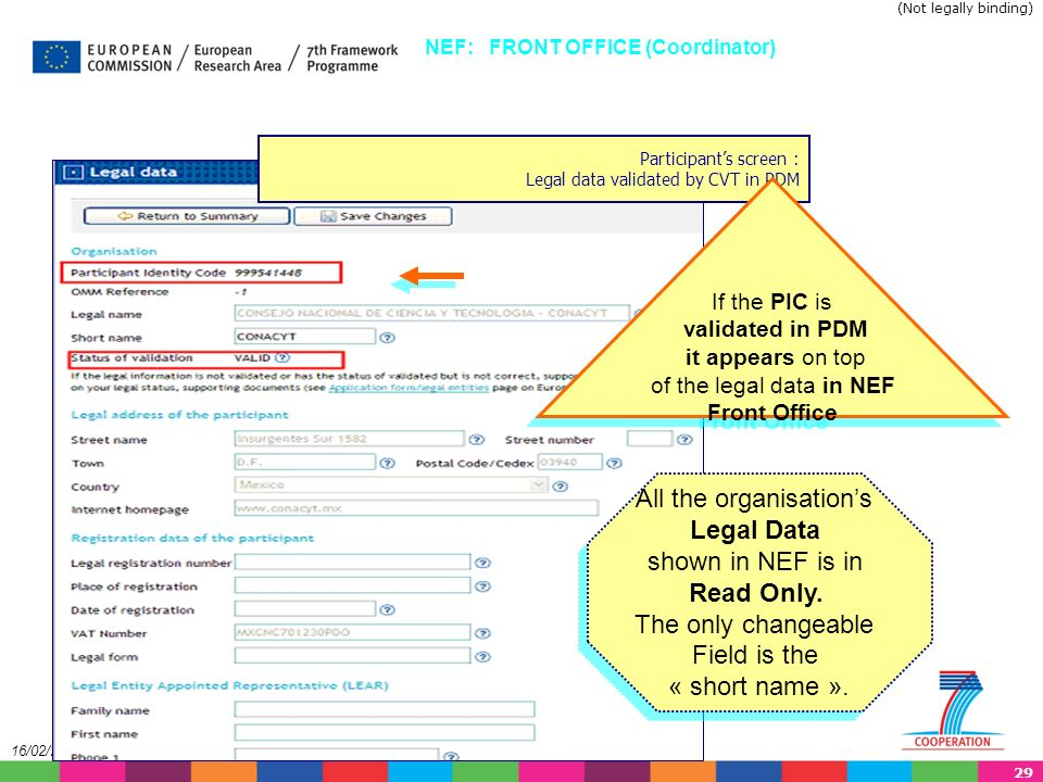 29 16/02/2014 Participants screen : Legal data validated by CVT in PDM NEF: FRONT OFFICE (Coordinator) If the PIC is validated in PDM it appears on top of the legal data in NEF Front Office If the PIC is validated in PDM it appears on top of the legal data in NEF Front Office All the organisations Legal Data shown in NEF is in Read Only.