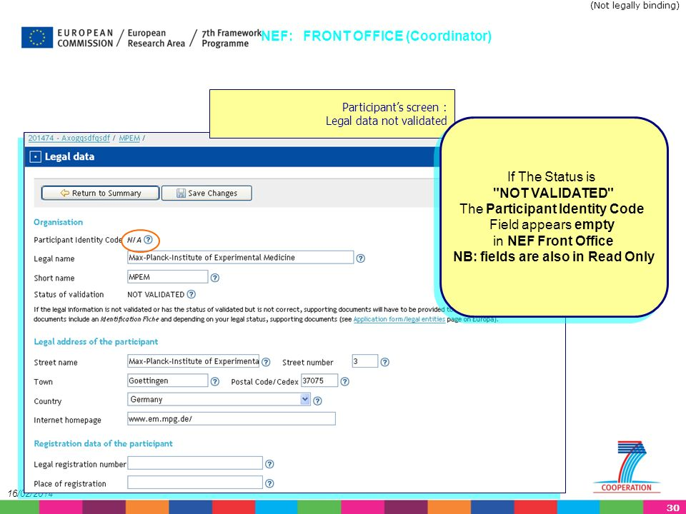 30 16/02/2014 Participants screen : Legal data not validated NEF: FRONT OFFICE (Coordinator) If The Status is NOT VALIDATED The Participant Identity Code Field appears empty in NEF Front Office NB: fields are also in Read Only If The Status is NOT VALIDATED The Participant Identity Code Field appears empty in NEF Front Office NB: fields are also in Read Only (Not legally binding)