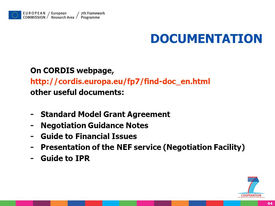 44 DOCUMENTATION On CORDIS webpage, http://cordis.europa.eu/fp7/find-doc_en.html other useful documents: - Standard Model Grant Agreement - Negotiation Guidance Notes - Guide to Financial Issues - Presentation of the NEF service (Negotiation Facility) - Guide to IPR