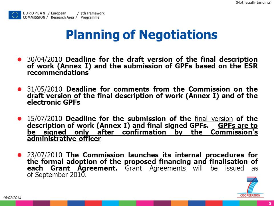 5 16/02/2014 30/04/2010 Deadline for the draft version of the final description of work (Annex I) and the submission of GPFs based on the ESR recommendations 31/05/2010 Deadline for comments from the Commission on the draft version of the final description of work (Annex I) and of the electronic GPFs 15/07/2010 Deadline for the submission of the final version of the description of work (Annex I) and final signed GPFs.