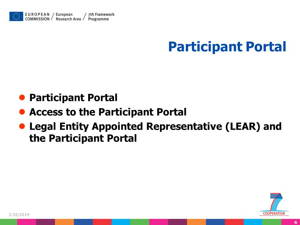 6 2/16/2014 Participant Portal Access to the Participant Portal Legal Entity Appointed Representative (LEAR) and the Participant Portal