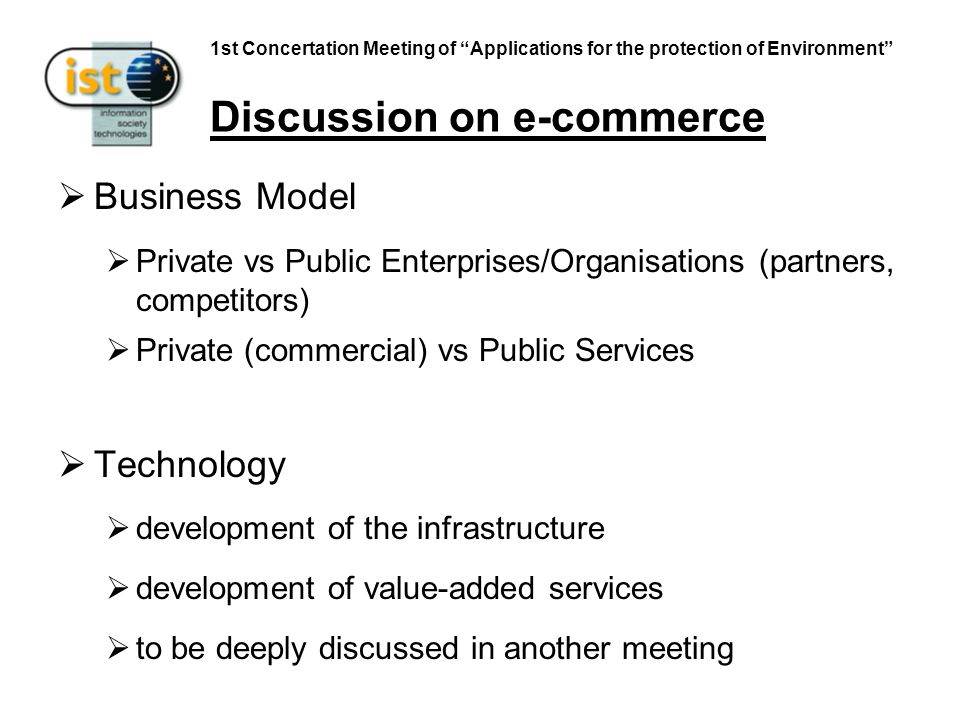 1st Concertation Meeting of Applications for the protection of Environment Discussion on e-commerce Business Model Private vs Public Enterprises/Organisations (partners, competitors) Private (commercial) vs Public Services Technology development of the infrastructure development of value-added services to be deeply discussed in another meeting