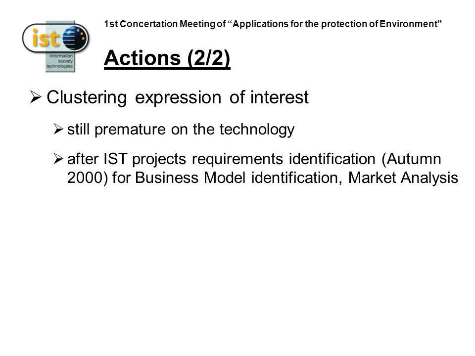 1st Concertation Meeting of Applications for the protection of Environment Actions (2/2) Clustering expression of interest still premature on the technology after IST projects requirements identification (Autumn 2000) for Business Model identification, Market Analysis