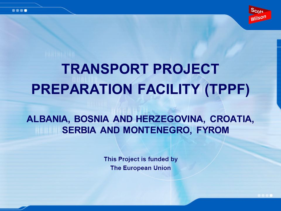 TRANSPORT PROJECT PREPARATION FACILITY (TPPF) ALBANIA, BOSNIA AND HERZEGOVINA, CROATIA, SERBIA AND MONTENEGRO, FYROM This Project is funded by The European Union