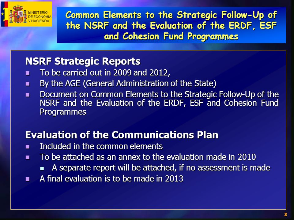 3 NSRF Strategic Reports To be carried out in 2009 and 2012, To be carried out in 2009 and 2012, By the AGE (General Administration of the State) By the AGE (General Administration of the State) Document on Common Elements to the Strategic Follow-Up of the NSRF and the Evaluation of the ERDF, ESF and Cohesion Fund Programmes Document on Common Elements to the Strategic Follow-Up of the NSRF and the Evaluation of the ERDF, ESF and Cohesion Fund Programmes Evaluation of the Communications Plan Included in the common elements Included in the common elements To be attached as an annex to the evaluation made in 2010 To be attached as an annex to the evaluation made in 2010 A separate report will be attached, if no assessment is made A separate report will be attached, if no assessment is made A final evaluation is to be made in 2013 A final evaluation is to be made in 2013 Common Elements to the Strategic Follow-Up of the NSRF and the Evaluation of the ERDF, ESF and Cohesion Fund Programmes