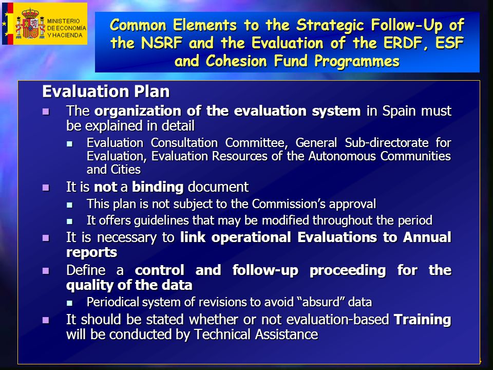 4 Evaluation Plan The organization of the evaluation system in Spain must be explained in detail The organization of the evaluation system in Spain must be explained in detail Evaluation Consultation Committee, General Sub-directorate for Evaluation, Evaluation Resources of the Autonomous Communities and Cities Evaluation Consultation Committee, General Sub-directorate for Evaluation, Evaluation Resources of the Autonomous Communities and Cities It is not a binding document It is not a binding document This plan is not subject to the Commissions approval This plan is not subject to the Commissions approval It offers guidelines that may be modified throughout the period It offers guidelines that may be modified throughout the period It is necessary to link operational Evaluations to Annual reports It is necessary to link operational Evaluations to Annual reports Define a control and follow-up proceeding for the quality of the data Define a control and follow-up proceeding for the quality of the data Periodical system of revisions to avoid absurd data Periodical system of revisions to avoid absurd data It should be stated whether or not evaluation-based Training will be conducted by Technical Assistance It should be stated whether or not evaluation-based Training will be conducted by Technical Assistance Common Elements to the Strategic Follow-Up of the NSRF and the Evaluation of the ERDF, ESF and Cohesion Fund Programmes