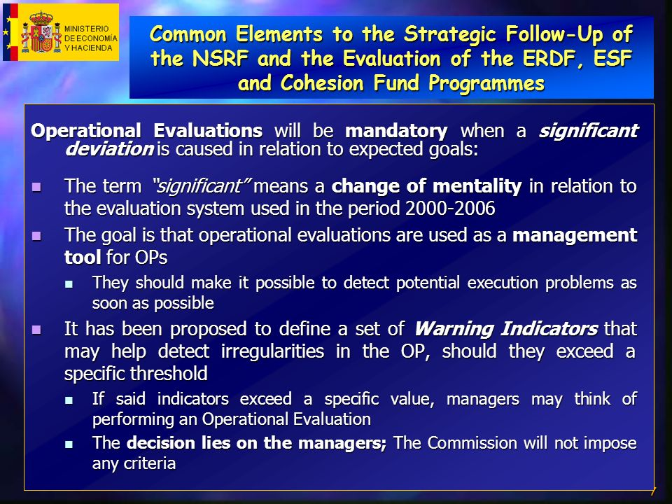 7 Operational Evaluations will be mandatory when a significant deviation is caused in relation to expected goals: The term significant means a change of mentality in relation to the evaluation system used in the period 2000-2006 The term significant means a change of mentality in relation to the evaluation system used in the period 2000-2006 The goal is that operational evaluations are used as a management tool for OPs The goal is that operational evaluations are used as a management tool for OPs They should make it possible to detect potential execution problems as soon as possible They should make it possible to detect potential execution problems as soon as possible It has been proposed to define a set of Warning Indicators that may help detect irregularities in the OP, should they exceed a specific threshold It has been proposed to define a set of Warning Indicators that may help detect irregularities in the OP, should they exceed a specific threshold If said indicators exceed a specific value, managers may think of performing an Operational Evaluation If said indicators exceed a specific value, managers may think of performing an Operational Evaluation The decision lies on the managers; The Commission will not impose any criteria The decision lies on the managers; The Commission will not impose any criteria Common Elements to the Strategic Follow-Up of the NSRF and the Evaluation of the ERDF, ESF and Cohesion Fund Programmes
