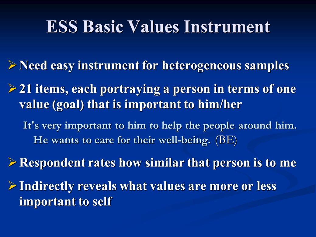 ESS Basic Values Instrument Need easy instrument for heterogeneous samples Need easy instrument for heterogeneous samples 21 items, each portraying a person in terms of one value (goal) that is important to him/her 21 items, each portraying a person in terms of one value (goal) that is important to him/her It s very important to him to help the people around him.