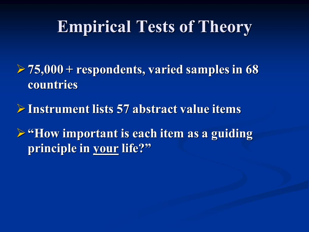 Empirical Tests of Theory 75,000 + respondents, varied samples in 68 countries 75,000 + respondents, varied samples in 68 countries Instrument lists 57 abstract value items Instrument lists 57 abstract value items How important is each item as a guiding principle in your life.