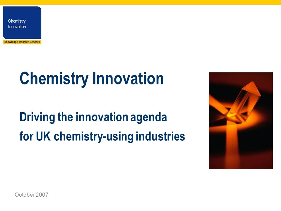 Chemistry Innovation Chemistry Innovation October 2007 Chemistry Innovation Driving the innovation agenda for UK chemistry-using industries