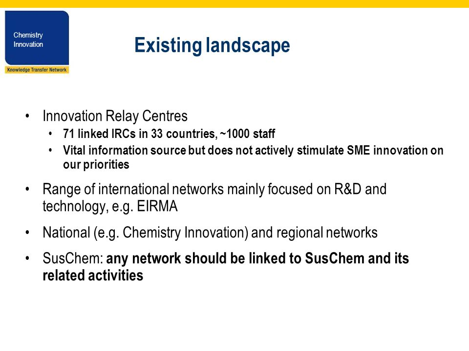 Chemistry Innovation Chemistry Innovation Existing landscape Innovation Relay Centres 71 linked IRCs in 33 countries, ~1000 staff Vital information source but does not actively stimulate SME innovation on our priorities Range of international networks mainly focused on R&D and technology, e.g.