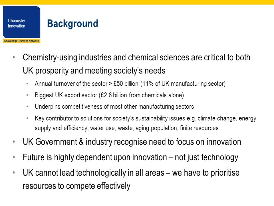 Chemistry Innovation Chemistry Innovation Background Chemistry-using industries and chemical sciences are critical to both UK prosperity and meeting societys needs Annual turnover of the sector > £50 billion (11% of UK manufacturing sector) Biggest UK export sector (£2.8 billion from chemicals alone) Underpins competitiveness of most other manufacturing sectors Key contributor to solutions for societys sustainability issues e.g.
