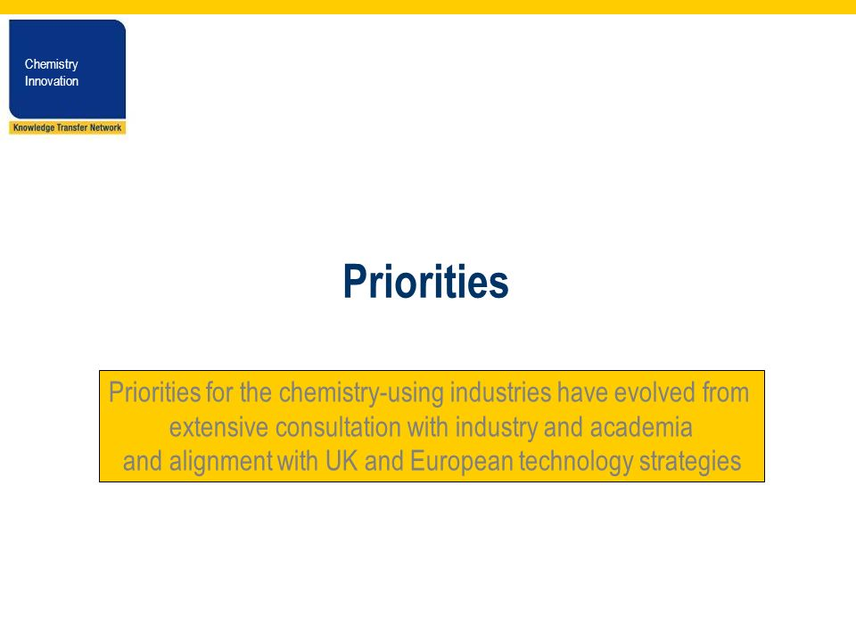 Chemistry Innovation Chemistry Innovation Priorities Priorities for the chemistry-using industries have evolved from extensive consultation with industry and academia and alignment with UK and European technology strategies