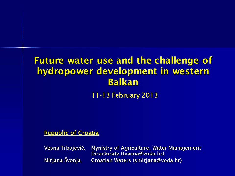 Future water use and the challenge of hydropower development in western Balkan Future water use and the challenge of hydropower development in western Balkan 11-13 February 2013 Republic of Croatia Vesna Trbojevi ć,Mynistry of Agriculture, Water Management Directorate (tvesna@voda.hr) Mirjana Švonja, Croatian Waters (smirjana@voda.hr)