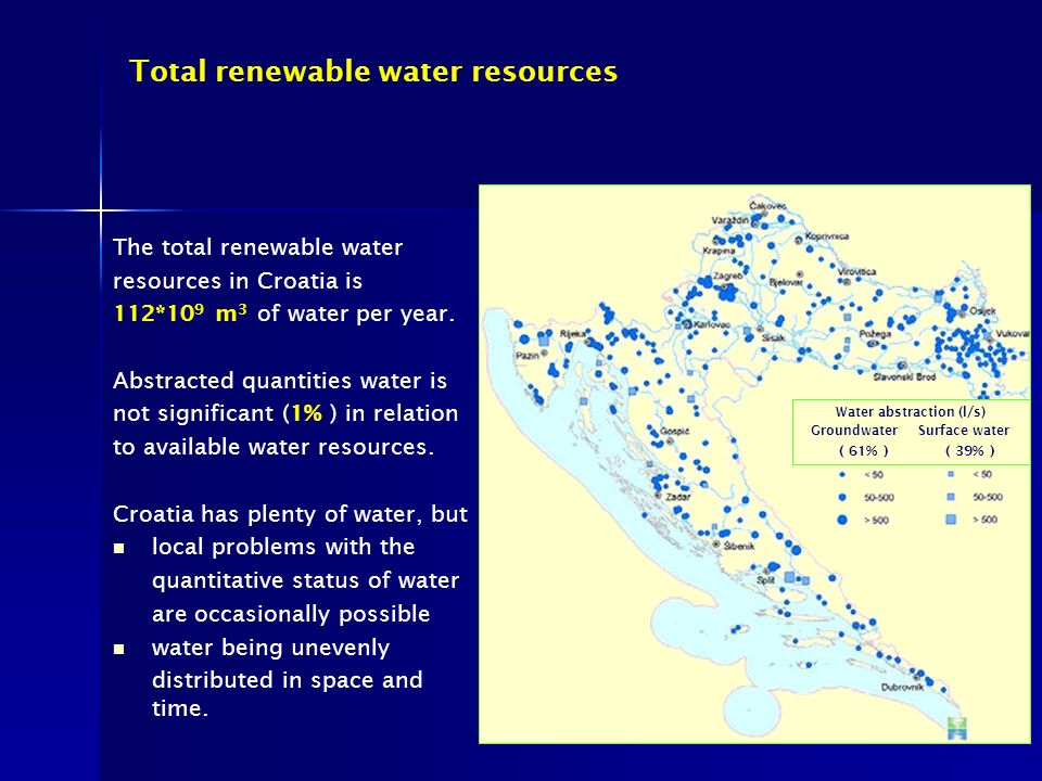 Total renewable water resources Water abstraction (l/s) Groundwater Surface water ( 61% ) ( 39% ) The total renewable water resources in Croatia is 112*10 9 m 3 of water per year.