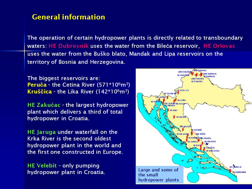 General information The biggest reservoirs are: Peru č a - the Cetina River (571*10 6 m 3 ) Kruš č ica - the Lika River (142*10 6 m 3 ) HE Zaku č ac - the largest hydropower plant which delivers a third of total hydropower in Croatia.