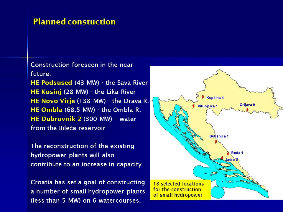 Planned constuction Construction foreseen in the near future: HE Podsused (43 MW) - the Sava River HE Kosinj (28 MW) - the Lika River HE Novo Virje (138 MW) - the Drava R.