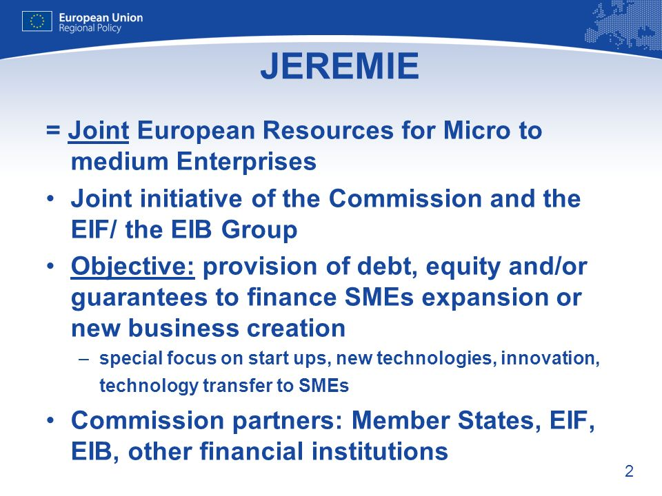 2 JEREMIE = Joint European Resources for Micro to medium Enterprises Joint initiative of the Commission and the EIF/ the EIB Group Objective: provision of debt, equity and/or guarantees to finance SMEs expansion or new business creation –special focus on start ups, new technologies, innovation, technology transfer to SMEs Commission partners: Member States, EIF, EIB, other financial institutions