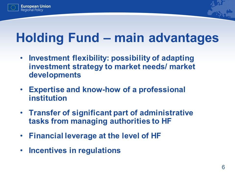 6 Holding Fund – main advantages Investment flexibility: possibility of adapting investment strategy to market needs/ market developments Expertise and know-how of a professional institution Transfer of significant part of administrative tasks from managing authorities to HF Financial leverage at the level of HF Incentives in regulations