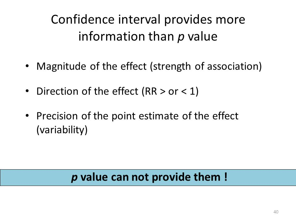 Confidence interval provides more information than p value Magnitude of the effect (strength of association) Direction of the effect (RR > or < 1) Precision of the point estimate of the effect (variability) p value can not provide them .