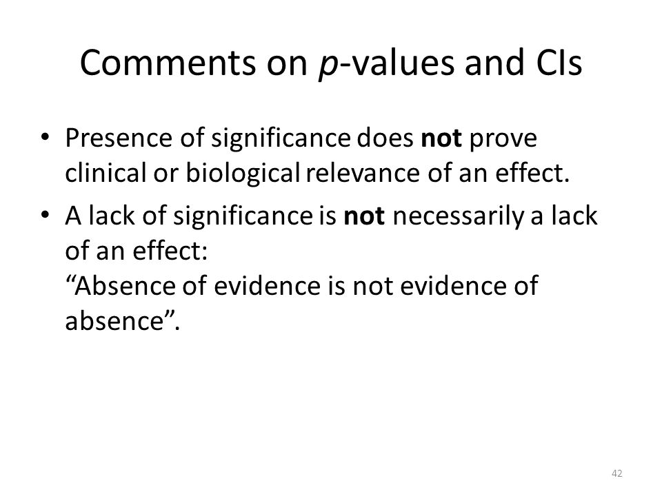 Comments on p-values and CIs Presence of significance does not prove clinical or biological relevance of an effect.