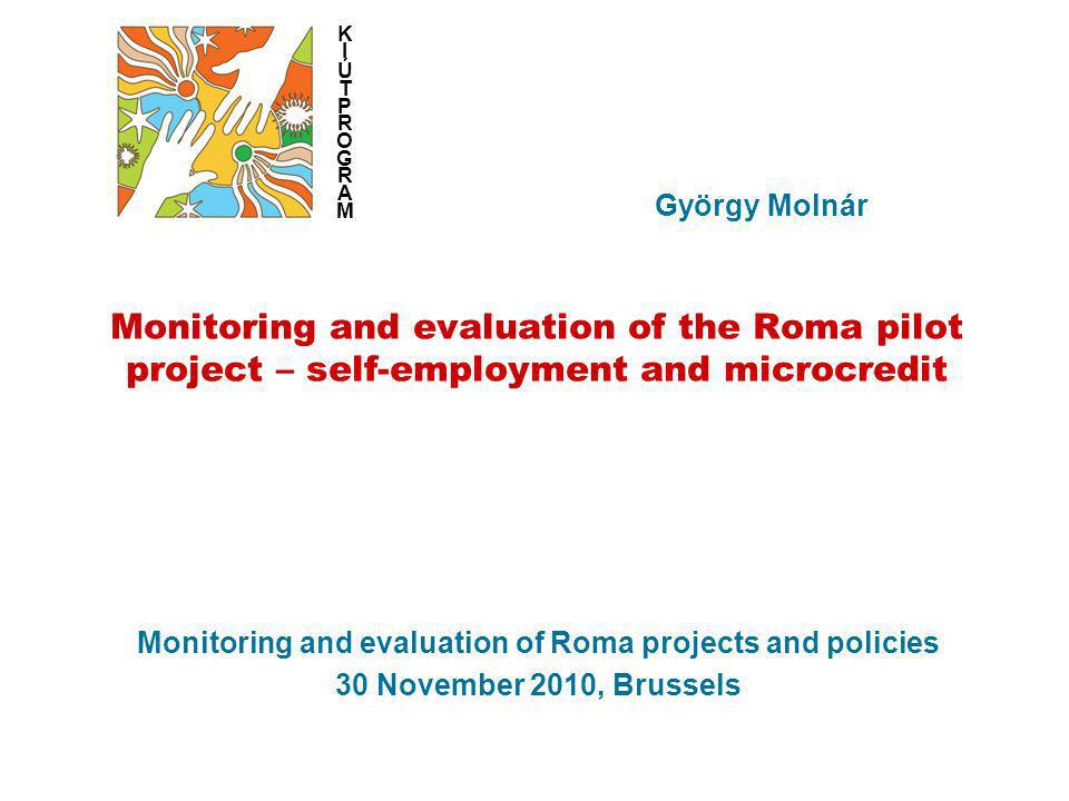 Monitoring and evaluation of Roma projects and policies 30 November 2010, Brussels György Molnár KIÚTPROGRAMKIÚTPROGRAM Monitoring and evaluation of the Roma pilot project – self-employment and microcredit