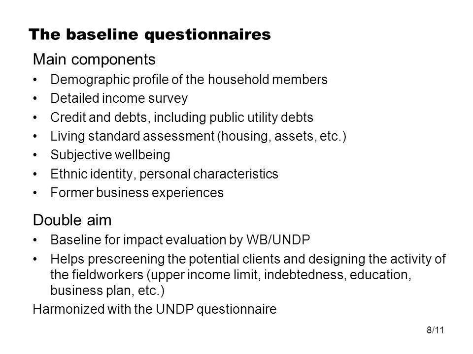 8/11 The baseline questionnaires Main components Demographic profile of the household members Detailed income survey Credit and debts, including public utility debts Living standard assessment (housing, assets, etc.) Subjective wellbeing Ethnic identity, personal characteristics Former business experiences Double aim Baseline for impact evaluation by WB/UNDP Helps prescreening the potential clients and designing the activity of the fieldworkers (upper income limit, indebtedness, education, business plan, etc.) Harmonized with the UNDP questionnaire