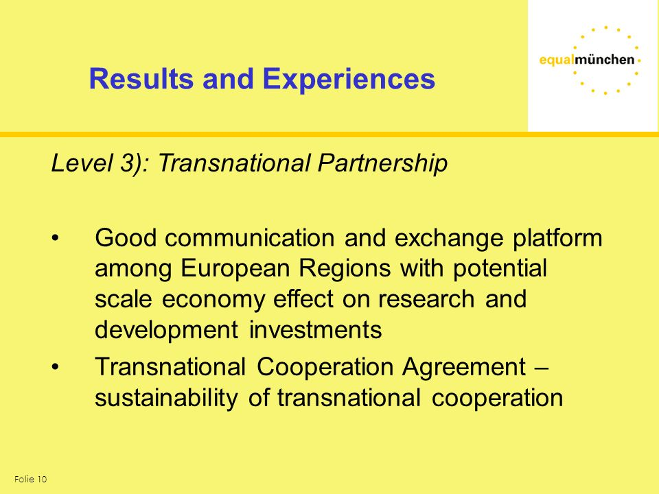 Folie 10 Results and Experiences Level 3): Transnational Partnership Good communication and exchange platform among European Regions with potential scale economy effect on research and development investments Transnational Cooperation Agreement – sustainability of transnational cooperation