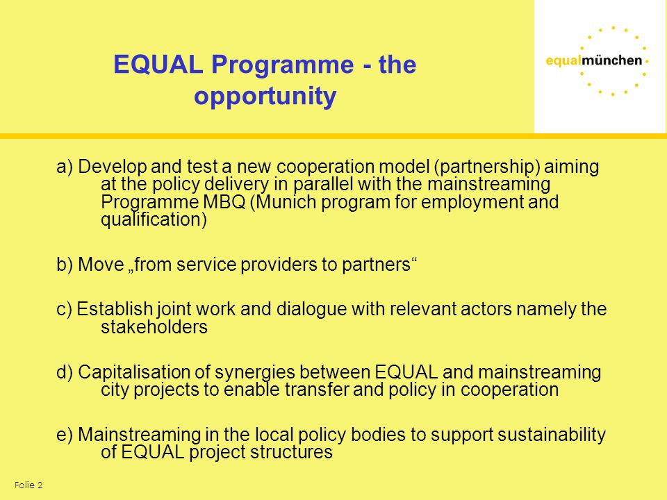 Folie 2 EQUAL Programme - the opportunity a) Develop and test a new cooperation model (partnership) aiming at the policy delivery in parallel with the mainstreaming Programme MBQ (Munich program for employment and qualification) b) Move from service providers to partners c) Establish joint work and dialogue with relevant actors namely the stakeholders d) Capitalisation of synergies between EQUAL and mainstreaming city projects to enable transfer and policy in cooperation e) Mainstreaming in the local policy bodies to support sustainability of EQUAL project structures