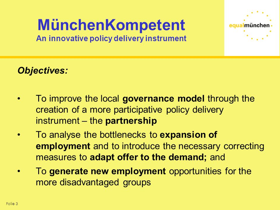 Folie 3 MünchenKompetent An innovative policy delivery instrument Objectives: To improve the local governance model through the creation of a more participative policy delivery instrument – the partnership To analyse the bottlenecks to expansion of employment and to introduce the necessary correcting measures to adapt offer to the demand; and To generate new employment opportunities for the more disadvantaged groups