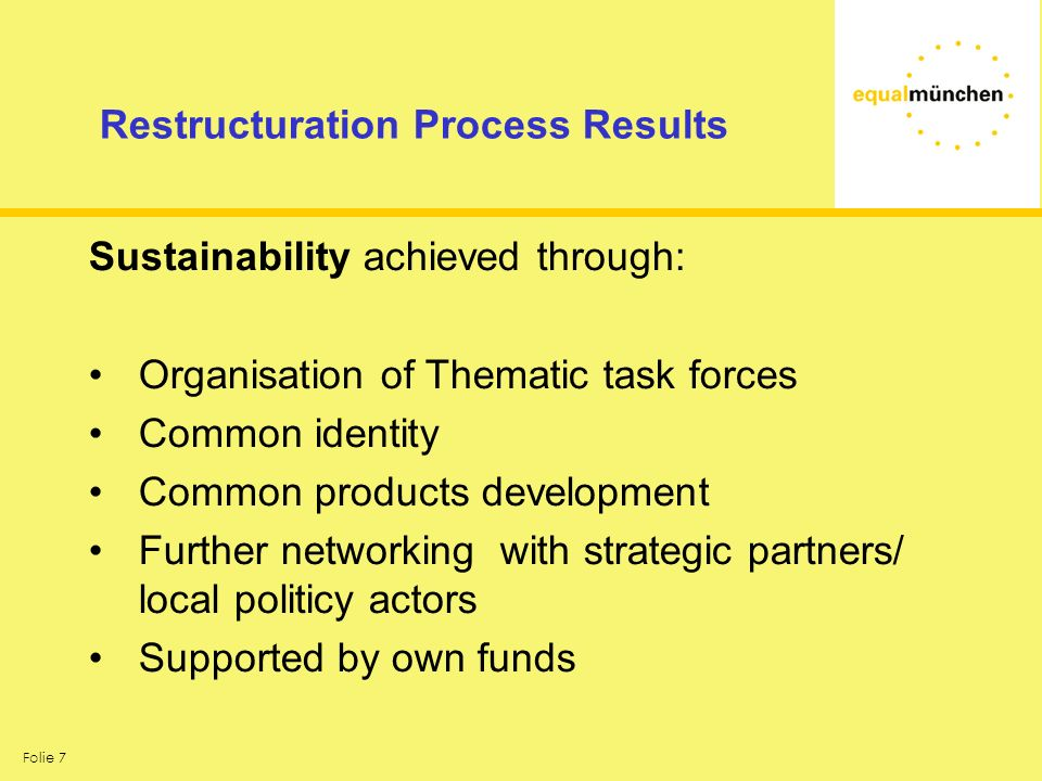 Folie 7 Restructuration Process Results Sustainability achieved through: Organisation of Thematic task forces Common identity Common products development Further networking with strategic partners/ local politicy actors Supported by own funds