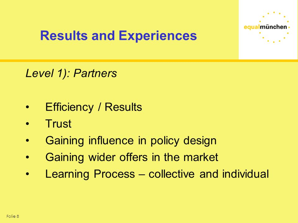 Folie 8 Results and Experiences Level 1): Partners Efficiency / Results Trust Gaining influence in policy design Gaining wider offers in the market Learning Process – collective and individual