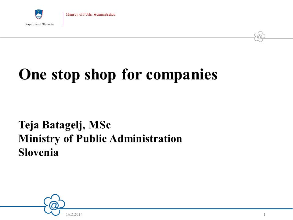 Republic of Slovenia Ministry of Public Administration 16.2.2014 1 One stop shop for companies Teja Batagelj, MSc Ministry of Public Administration Slovenia