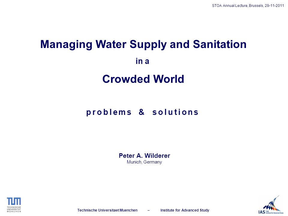Technische Universitaet Muenchen – Institute for Advanced Study STOA Annual Lecture, Brussels, 29-11-2011 Managing Water Supply and Sanitation in a Crowded World Peter A.