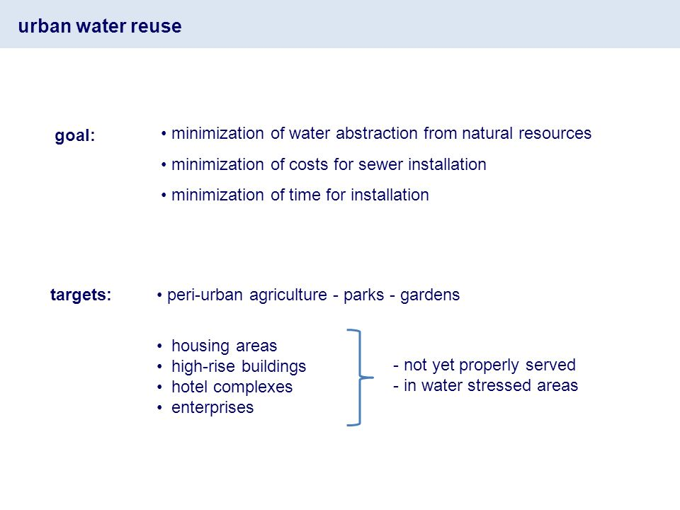 goal: minimization of water abstraction from natural resources minimization of costs for sewer installation minimization of time for installation targets: peri-urban agriculture - parks - gardens housing areas high-rise buildings hotel complexes enterprises - not yet properly served - in water stressed areas