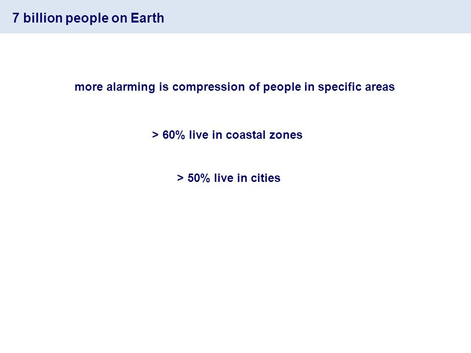 7 billion people on Earth more alarming is compression of people in specific areas > 60% live in coastal zones > 50% live in cities
