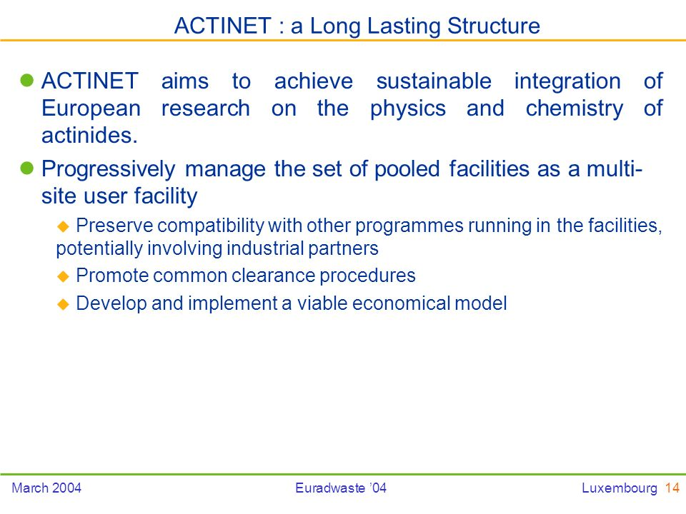 14March 2004Euradwaste 04Luxembourg ACTINET aims to achieve sustainable integration of European research on the physics and chemistry of actinides.