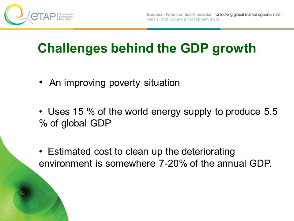 Challenges behind the GDP growth An improving poverty situation Uses 15 % of the world energy supply to produce 5.5 % of global GDP Estimated cost to clean up the deteriorating environment is somewhere 7-20% of the annual GDP.