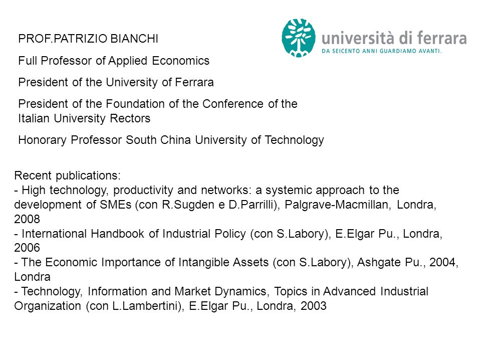 PROF.PATRIZIO BIANCHI Full Professor of Applied Economics President of the University of Ferrara President of the Foundation of the Conference of the Italian University Rectors Honorary Professor South China University of Technology Recent publications: - High technology, productivity and networks: a systemic approach to the development of SMEs (con R.Sugden e D.Parrilli), Palgrave-Macmillan, Londra, 2008 - International Handbook of Industrial Policy (con S.Labory), E.Elgar Pu., Londra, 2006 - The Economic Importance of Intangible Assets (con S.Labory), Ashgate Pu., 2004, Londra - Technology, Information and Market Dynamics, Topics in Advanced Industrial Organization (con L.Lambertini), E.Elgar Pu., Londra, 2003