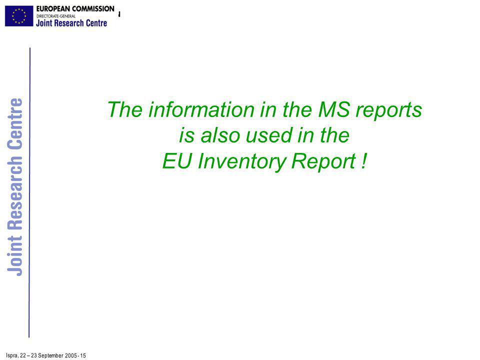 Ispra, 2 2 – 2 3 September 2005 - 15 The information in the MS reports is also used in the EU Inventory Report !