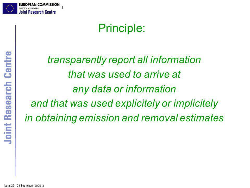 Ispra, 2 2 – 2 3 September 2005 - 2 Principle: transparently report all information that was used to arrive at any data or information and that was used explicitely or implicitely in obtaining emission and removal estimates
