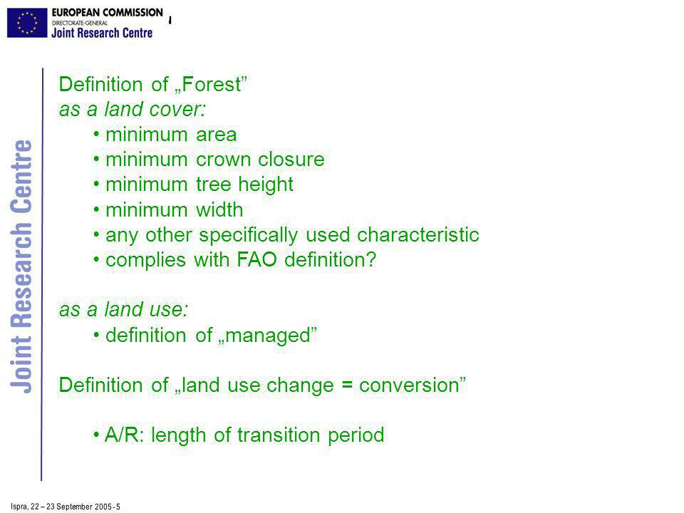Ispra, 2 2 – 2 3 September 2005 - 5 Definition of Forest as a land cover: minimum area minimum crown closure minimum tree height minimum width any other specifically used characteristic complies with FAO definition.