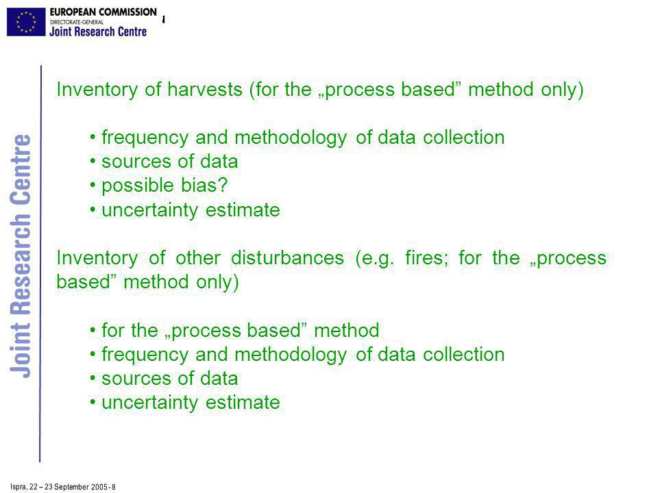 Ispra, 2 2 – 2 3 September 2005 - 8 Inventory of harvests (for the process based method only) frequency and methodology of data collection sources of data possible bias.