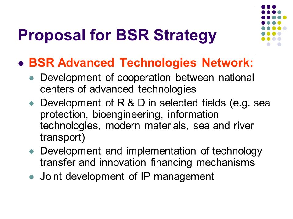 Proposal for BSR Strategy BSR Advanced Technologies Network: Development of cooperation between national centers of advanced technologies Development of R & D in selected fields (e.g.