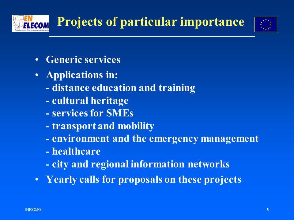 INFSO/F3 6 Projects of particular importance Generic services Applications in: - distance education and training - cultural heritage - services for SMEs - transport and mobility - environment and the emergency management - healthcare - city and regional information networks Yearly calls for proposals on these projects