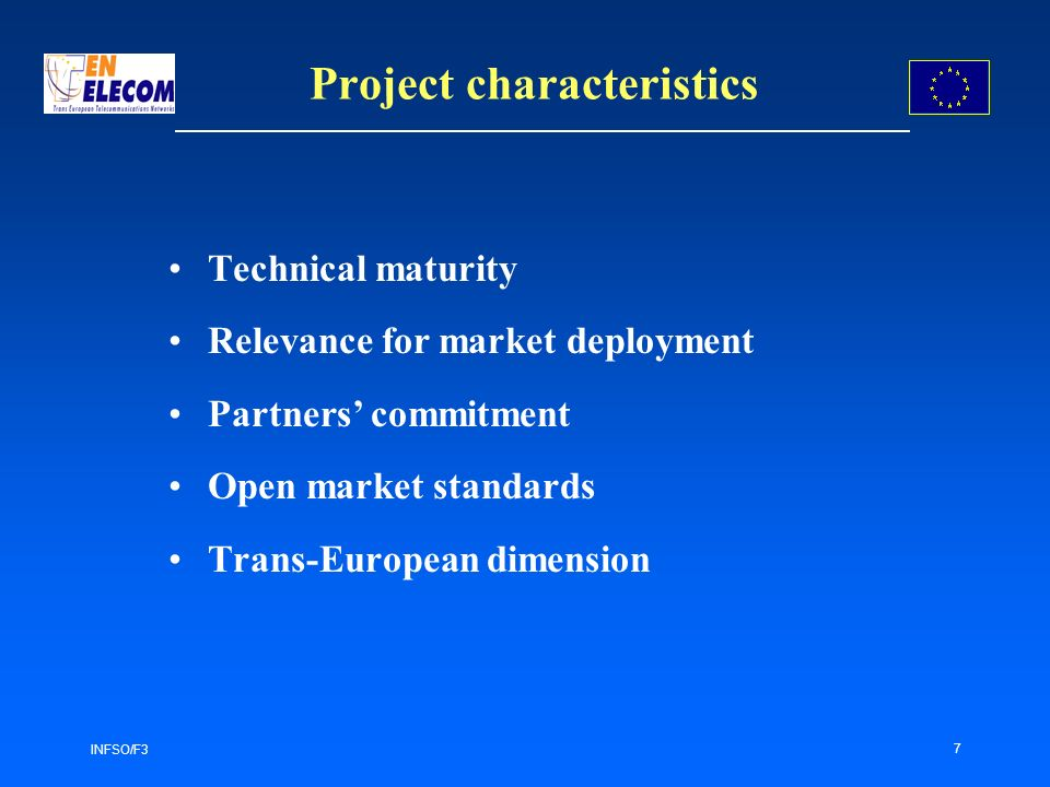 INFSO/F3 7 Project characteristics Technical maturity Relevance for market deployment Partners commitment Open market standards Trans-European dimension